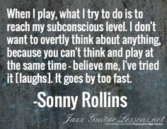 When I play, what I try to do is to reach my subconscious level. I don't want to overtly think about anything, because you can't think and play at the same time — believe me, I've tried it [laughs]. It goes by too fast. / -Sonny Rollins