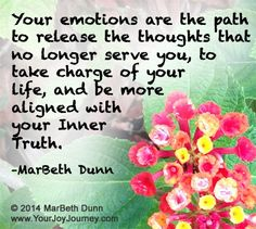 Your emotions are the path to release the thoughts that no longer serve you, to take charge of your Life, and be more align with your Inner Truth.