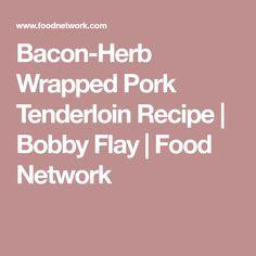 Bacon-Herb Wrapped Pork Tenderloin Recipe   Bobby Flay   Food Network