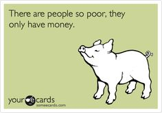 Only having money doesn't make you rich! BOBBY PRICE omggahhh this is so a quote for you lol!!!