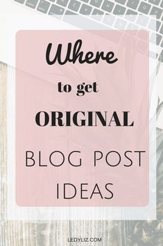 Where to get original inspiration for your blog posts. - LedyLiz