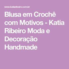 Blusa em Crochê com Motivos - Katia Ribeiro Moda e Decoração Handmade