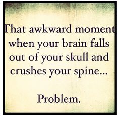 That awkward moment when your brain falls out of your skull and crushes your spine...Problem! Chiari