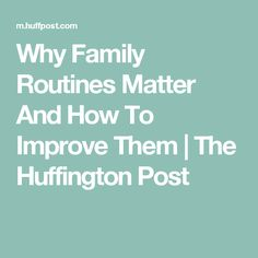 Why Family Routines Matter And How To Improve Them | The Huffington Post