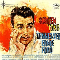 http://2.bp.blogspot.com/-9bNMtoI9Djs/UVouratvsCI/AAAAAAAAb3A/NQi7KpXaAr0/s1600/Tennessee+Ernie+Ford+Sixteen+Tons.jpg