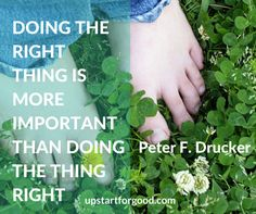 """Doing the right thing is more important than doing the thing right"" Peter F. Drucker"