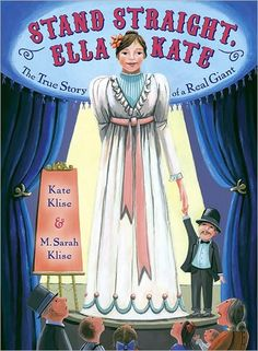 Stand Straight, Ella Kate,The True Story of A Real Giant Written by Kate Klise Illustrated by M. Sarah Klise 2010