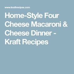 Home-Style Four Cheese Macaroni & Cheese Dinner - Kraft Recipes