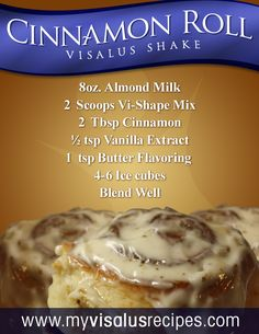 Cinnamon Roll Body by Vi Recipe    8oz. Almond Milk  2  Scoops Vi-Shape Mix  2  Tbsp Cinnamon  ½ tsp Vanilla Extract  1  tsp Butter Flavoring  4-6 Ice cubes  Blend Well