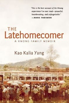The Latehomecomer: A Hmong Family Memoir by Kao Kalia Yang | In search of a place to call home, thousands of Hmong families made the journey from the war-torn jungles of Laos to the overcrowded refugee camps of Thailand and onward to America. But lacking a written language of their own, the Hmong experience has been primarily recorded by others. Driven to tell her family's story after her grandmother's death, this is Yang's tribute to the remarkable woman whose spirit held them all together.