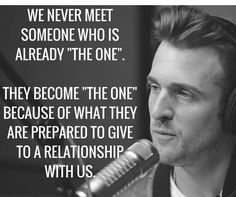 We never meet someone who is 'the one' they become 'the one' because of what they are prepared to give to relationship with us. -Matthew Hussey