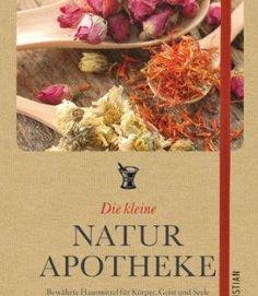 Die kleine Naturapotheke – Bewährte, natürliche Hausmittel für Körper, Geist und Seele