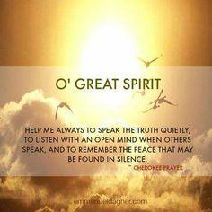 """""""Oh Gran Espíritu: ayúdame a hablar la verdad serenamente, a escuchar con una mente abierta cuando otros hablan y a recordar la paz que puede ser encontrada en el silencio"""" – Oración Cherokee"""