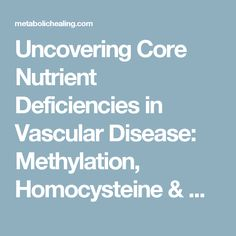 Uncovering Core Nutrient Deficiencies in Vascular Disease: Methylation, Homocysteine & Genetics - Metabolic Healing