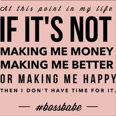 At this point in my life, If it's not making me money, making me better or making me happy, then I don't have time for it.