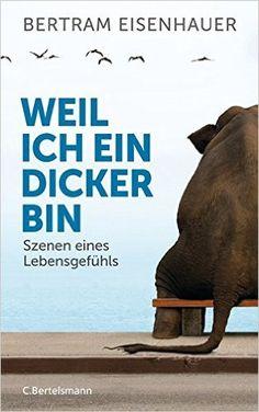Weil ich ein Dicker bin: Szenen eines Lebensgefühls: Amazon.de: Bertram Eisenhauer: Bücher