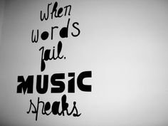 When words fail, music speaks. I have a tattoo on my right ribcage that says these words.
