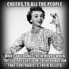 Cheers to all the people who can change their minds when they're presented with information that contradicts their beliefs.
