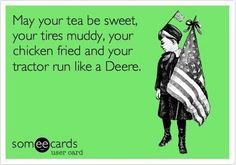 "#Amen ""May your tea be sweet, your tires muddy, your chicken fried and your tractor run like a Deere"""