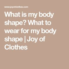 What is my body shape? What to wear for my body shape   Joy of Clothes