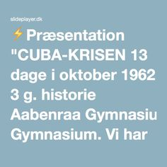 """⚡Præsentation """"CUBA-KRISEN 13 dage i oktober 1962 3 g. historie Aabenraa Gymnasium. Vi har indtil nu arbejdet med den kolde krigs start i 1947 og fokuseret på Tyskland/Berlin."""""""