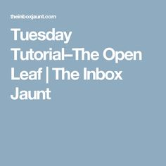 Tuesday Tutorial–The Open Leaf | The Inbox Jaunt