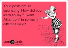 Your posts are so fascinating. How did you learn to say ' I want Attention' in so many different ways?