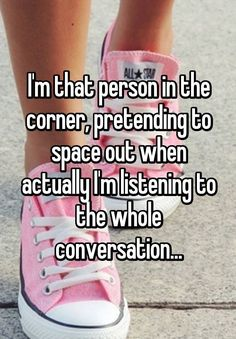 I'm that person in the corner, pretending to space out when actually I'm listening to the whole conversation...