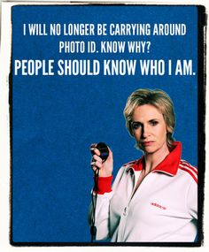 """I will no longer be carrying around a photo ID. Know why? People should know who I am."" - Sue Sylvester #Glee"