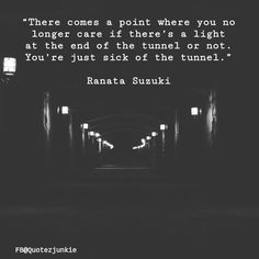"""""""There comes a point where you no longer care if there's a light at the end of the tunnel or not. You're just sick of the tunnel"""" - Ranata Suzuki * Thank you QuotezJunkie for Miserable Quotes, Sad Quotes, Life Quotes, Inspirational Quotes, Sadness Quotes, Family Quotes, Giving Up Quotes, Giving Up On Life, Sick And Tired Quotes"""