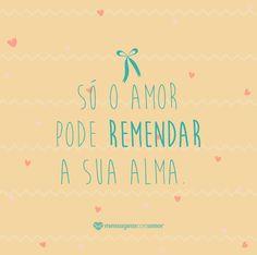 Só o amor pode remendar a sua alma. #mensagenscomamor #frases #pensamentos #amor #vida #pessoas