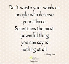 Don't waste your words on people who deserve your silence.  Sometimes the most powerful thing you can say is nothing at all.