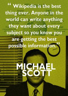 Michael Scott- His quote on Wikipedia is the explanation I use to my students as to WHY THEY ARE NOT allowed to use Wikipedia!! Love this!