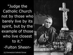 Judge the Catholic Church not by those who barely live by its spirit…  Fulton Sheen