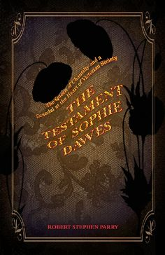 The cover art to the historical fiction novel 'The Testament of Sophie Dawes' features a retro-look with gold Victorian-style lettering on a dark background, which is flanked by poppies in black silhouette.  #bookcover #neo-victorian #reading