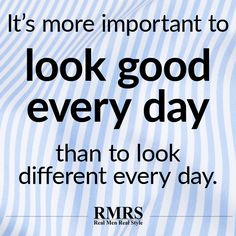 IT'S MORE IMPORTANT TO LOOK GOOD EVERY DAY THAN TO LOOK DIFFERENT EVERY DAY.