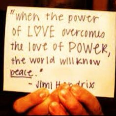 When the power of love overcomes the love of the power, the world will know peace ( jimmy hendrix )