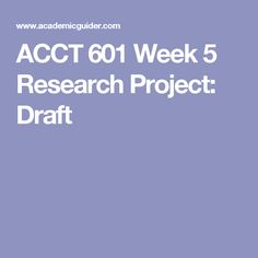 ACCT 601 Week 5 Research Project: Draft