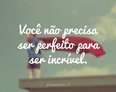 Você não precisa ser perfeito para ser incrível.