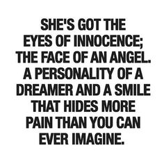 She's got the eyes of innocence, the face of an angel; a personality of a dreamer, and a smile that hides more pain than you can ever imagine.