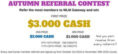 Join MLM Gateway Autumn Referral Contest. MLM GATEWAY just launched a referral contest, you have a chance to win (more over the ordinary credits and money earned by members for everyday) $3.000 USD and other prizes by referring new members to MLM Gateway. This referral contest will end on November 30. Registration is free: http://www.mlmgateway.com/?refcode=37970158 After registration, you will have referral link, Place it on your website or social network profile or send it to your