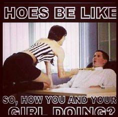 Hoes be like ...
