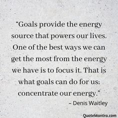 """Goals provide the energy source that powers our lives. One of the best ways we can get the most from the energy we have is to focus it. That is what goals can do for us; concentrate our energy."" – Denis Waitley"