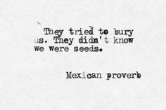 """They"" tried to bury us, they didn't know we were seeds""  I can bloom anywhere, just let me be ME!"