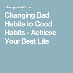 Changing Bad Habits to Good Habits - Achieve Your Best Life