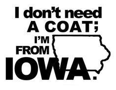 I don't need a coat; I'm from Iowa. Iowa Funny, Ames Iowa, Des Moines Iowa, Cedar Falls, Quad Cities, Iowa Hawkeyes, Iowa State, Lake Michigan, The Ranch