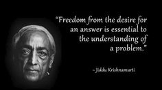 Freedom from the desire for an answer is essential to the understanding of a problem - Jiddu Krishnamurti