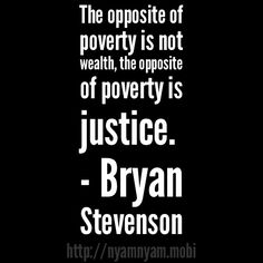 The opposite of poverty is not wealth, the opposite of poverty is justice. ~ Bryan Stevenson #quote Watch his excellent TED Talk: ==> http://www.ted.com/playlists/15/the_pursuit_of_justice.html