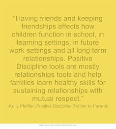 Having friends and keeping friendships affects how children function in school, in learning settings, in future work settings and all long term relationships. Positive Discipline tools are mostly relationships tools and help families learn healthy skills for sustaining relationships with mutual respect.