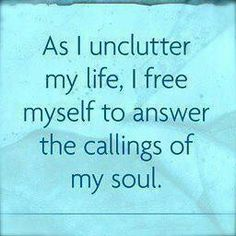 #Inspiration As I unclutter my life, I free myself to answer the calling of my soul #ThingsToLifeBy